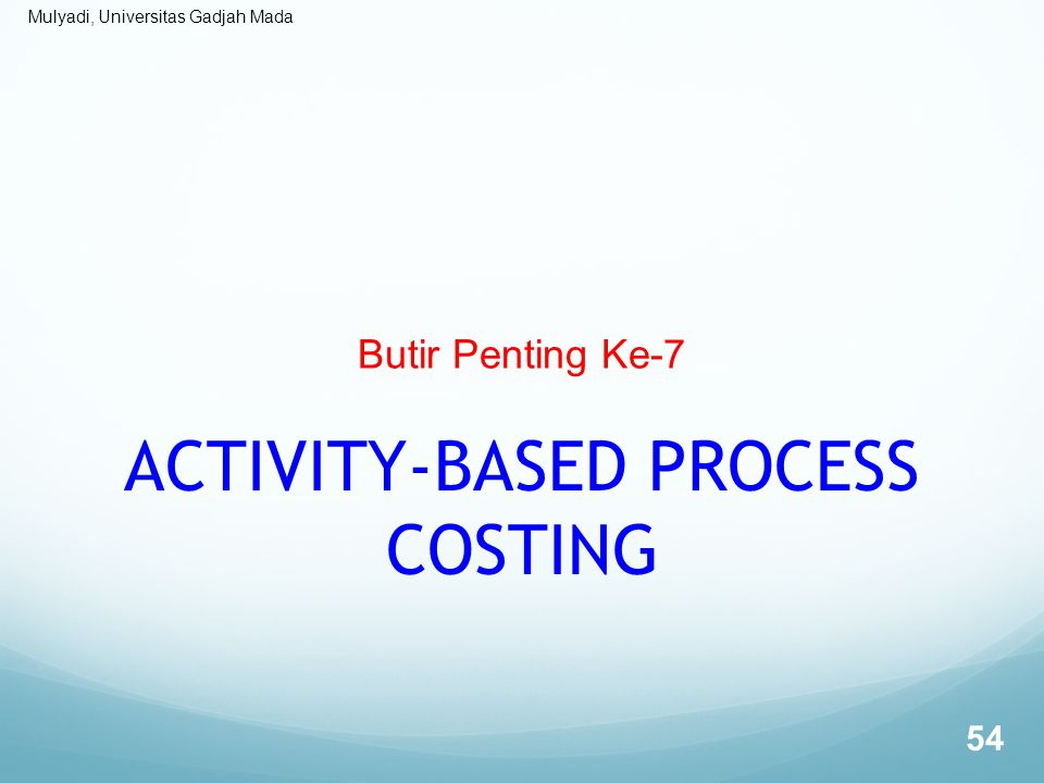 Mulyadi, Universitas Gadjah Mada Butir Penting Ke-7 ACTIVITY-BASED PROCESS COSTING 54