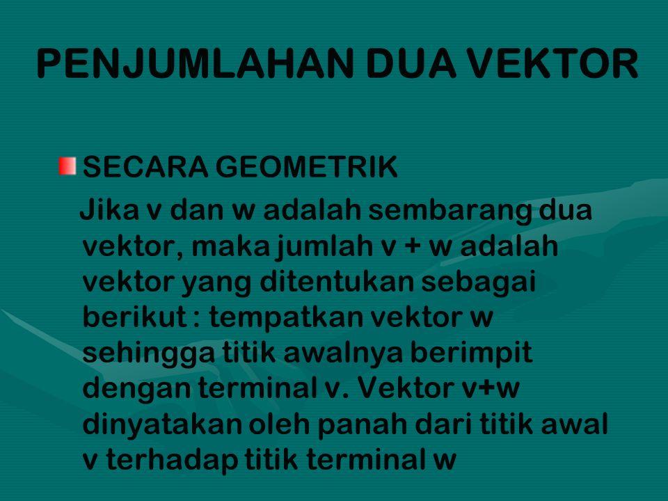 PENJUMLAHAN DUA VEKTOR SECARA GEOMETRIK Jika v dan w adalah sembarang dua vektor, maka jumlah v + w adalah vektor yang ditentukan sebagai berikut : tempatkan vektor w sehingga titik awalnya berimpit dengan terminal v.