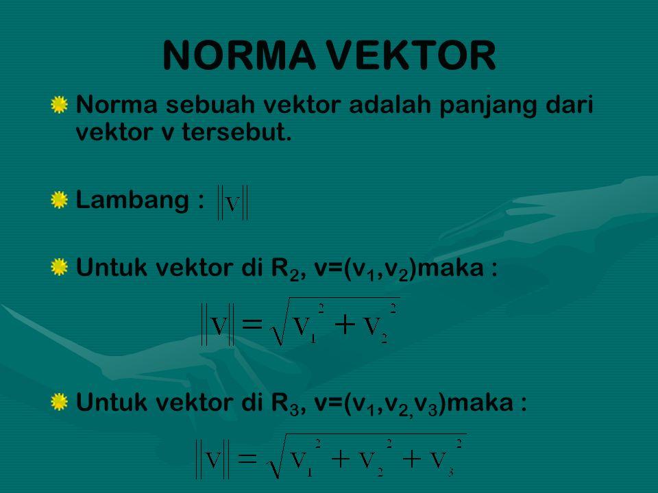 NORMA VEKTOR Norma sebuah vektor adalah panjang dari vektor v tersebut. Lambang : Untuk vektor di R 2, v=(v 1,v 2 )maka : Untuk vektor di R 3, v=(v 1,