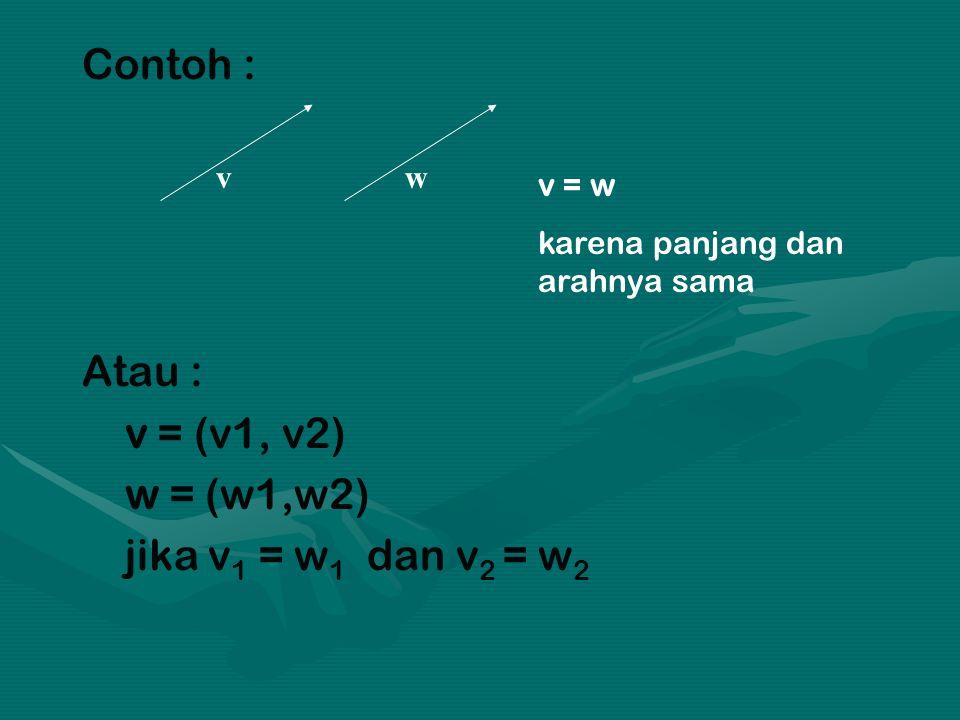 Contoh : Atau : v = (v1, v2) w = (w1,w2) jika v 1 = w 1 dan v 2 = w 2 vw v = w karena panjang dan arahnya sama
