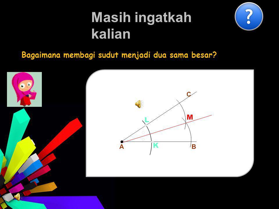 Masih ingatkah kalian Bagaimana membagi sudut menjadi dua sama besar? K L M