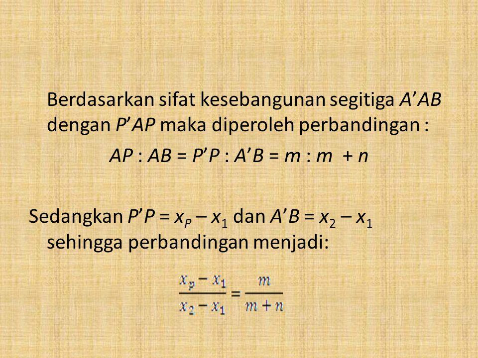 Berdasarkan sifat kesebangunan segitiga A'AB dengan P'AP maka diperoleh perbandingan : AP : AB = P'P : A'B = m : m + n Sedangkan P'P = x P – x 1 dan A'B = x 2 – x 1 sehingga perbandingan menjadi: