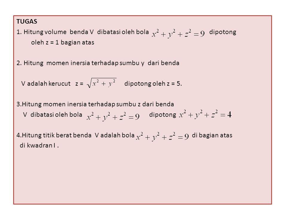 TUGAS 1. Hitung volume benda V dibatasi oleh bola dipotong oleh z = 1 bagian atas 2. Hitung momen inersia terhadap sumbu y dari benda V adalah kerucut