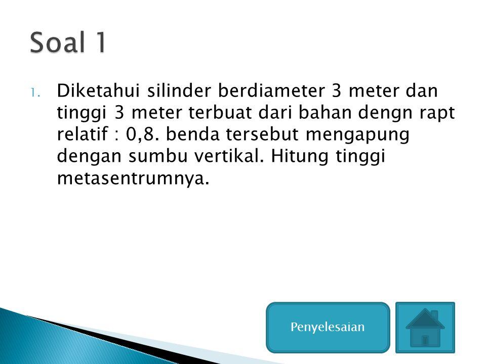 1. Diketahui silinder berdiameter 3 meter dan tinggi 3 meter terbuat dari bahan dengn rapt relatif : 0,8. benda tersebut mengapung dengan sumbu vertik