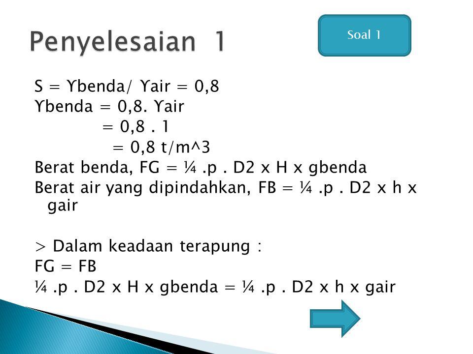 S = ϒbenda/ ϒair = 0,8 ϒbenda = 0,8. ϒair = 0,8. 1 = 0,8 t/m^3 Berat benda, FG = ¼.p. D2 x H x gbenda Berat air yang dipindahkan, FB = ¼.p. D2 x h x g
