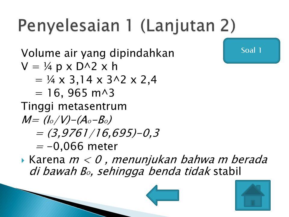 Volume air yang dipindahkan V = ¼ p x D^2 x h = ¼ x 3,14 x 3^2 x 2,4 = 16, 965 m^3 Tinggi metasentrum M= (I o /V)-(A o -B o ) = (3,9761/16,695)-0,3 = -0,066 meter  Karena m < 0, menunjukan bahwa m berada di bawah B o, sehingga benda tidak stabil Soal 1
