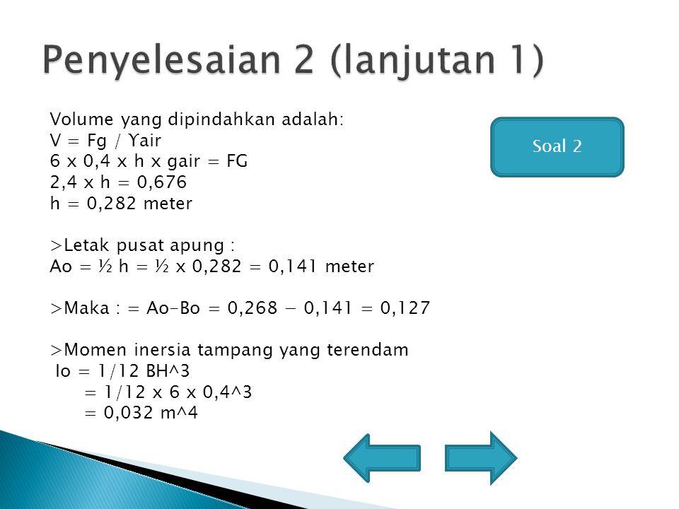 Volume yang dipindahkan adalah: V = Fg / ϒair 6 x 0,4 x h x gair = FG 2,4 x h = 0,676 h = 0,282 meter >Letak pusat apung : Ao = ½ h = ½ x 0,282 = 0,141 meter >Maka : = Ao-Bo = 0,268 − 0,141 = 0,127 >Momen inersia tampang yang terendam Io = 1/12 BH^3 = 1/12 x 6 x 0,4^3 = 0,032 m^4 Soal 2