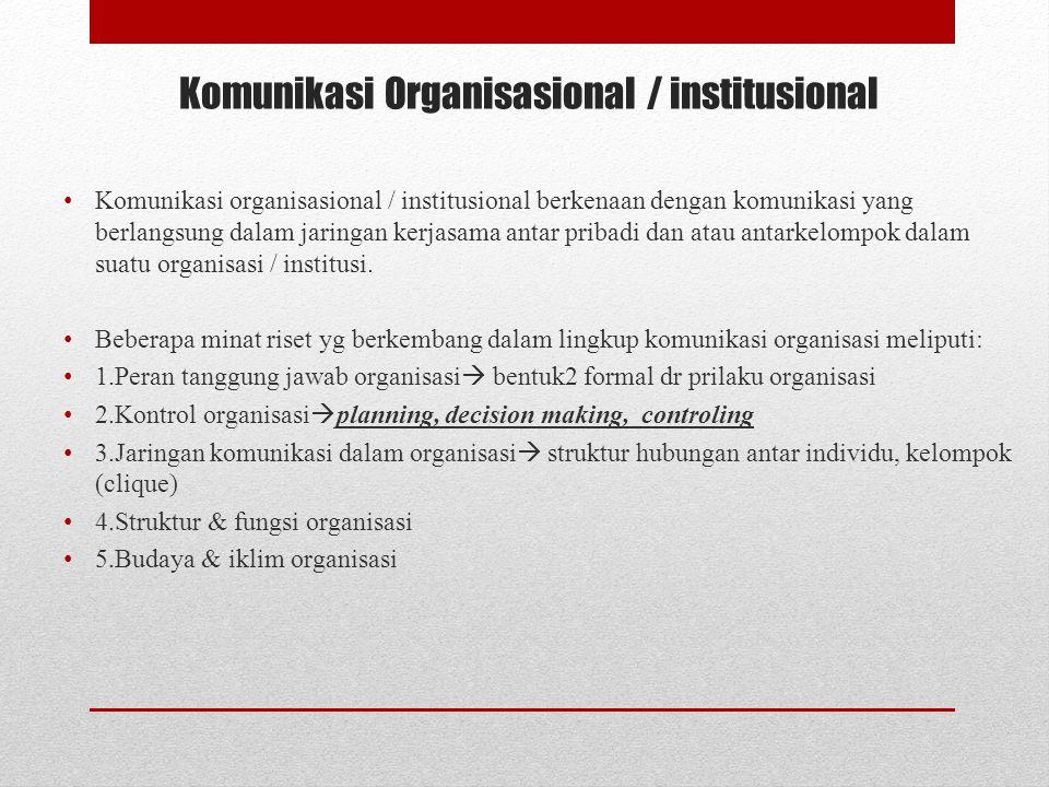 Komunikasi Organisasional / institusional Komunikasi organisasional / institusional berkenaan dengan komunikasi yang berlangsung dalam jaringan kerjasama antar pribadi dan atau antarkelompok dalam suatu organisasi / institusi.