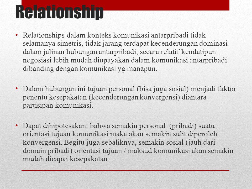 Relationship Relationships dalam konteks komunikasi antarpribadi tidak selamanya simetris, tidak jarang terdapat kecenderungan dominasi dalam jalinan hubungan antarpribadi, secara relatif kendatipun negosiasi lebih mudah diupayakan dalam komunikasi antarpribadi dibanding dengan komunikasi yg manapun.