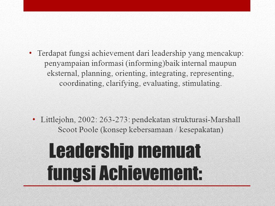 Leadership memuat fungsi Achievement: Terdapat fungsi achievement dari leadership yang mencakup: penyampaian informasi (informing)baik internal maupun eksternal, planning, orienting, integrating, representing, coordinating, clarifying, evaluating, stimulating.