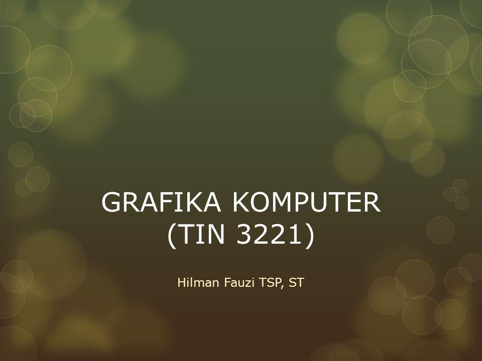 GRAFIKA KOMPUTER (TIN 3221) Hilman Fauzi TSP, ST
