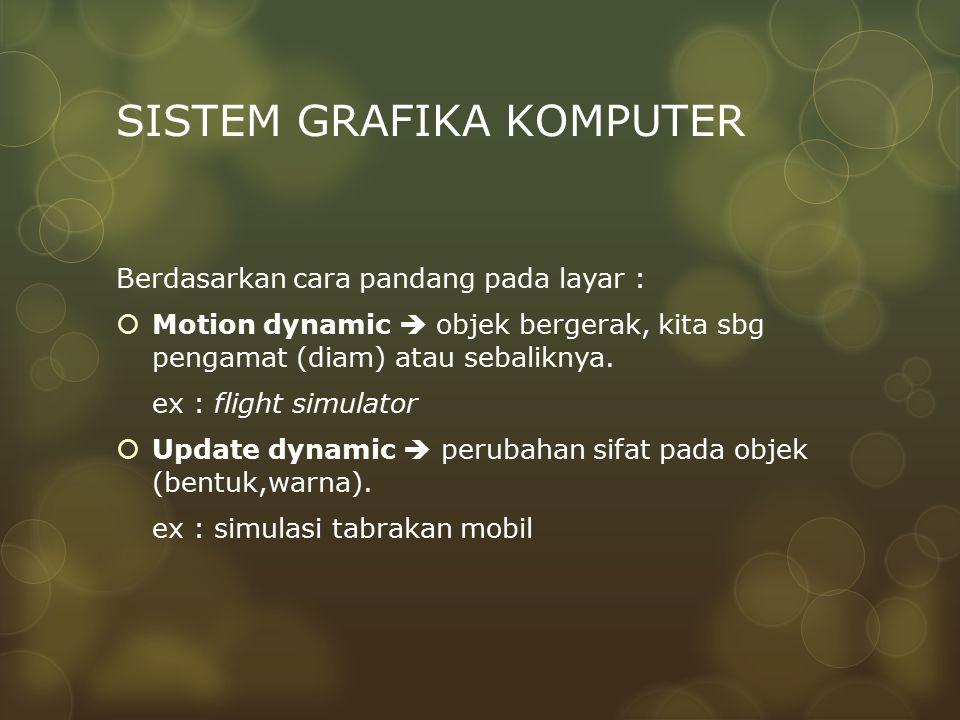 SISTEM GRAFIKA KOMPUTER Berdasarkan cara pandang pada layar :  Motion dynamic  objek bergerak, kita sbg pengamat (diam) atau sebaliknya. ex : flight