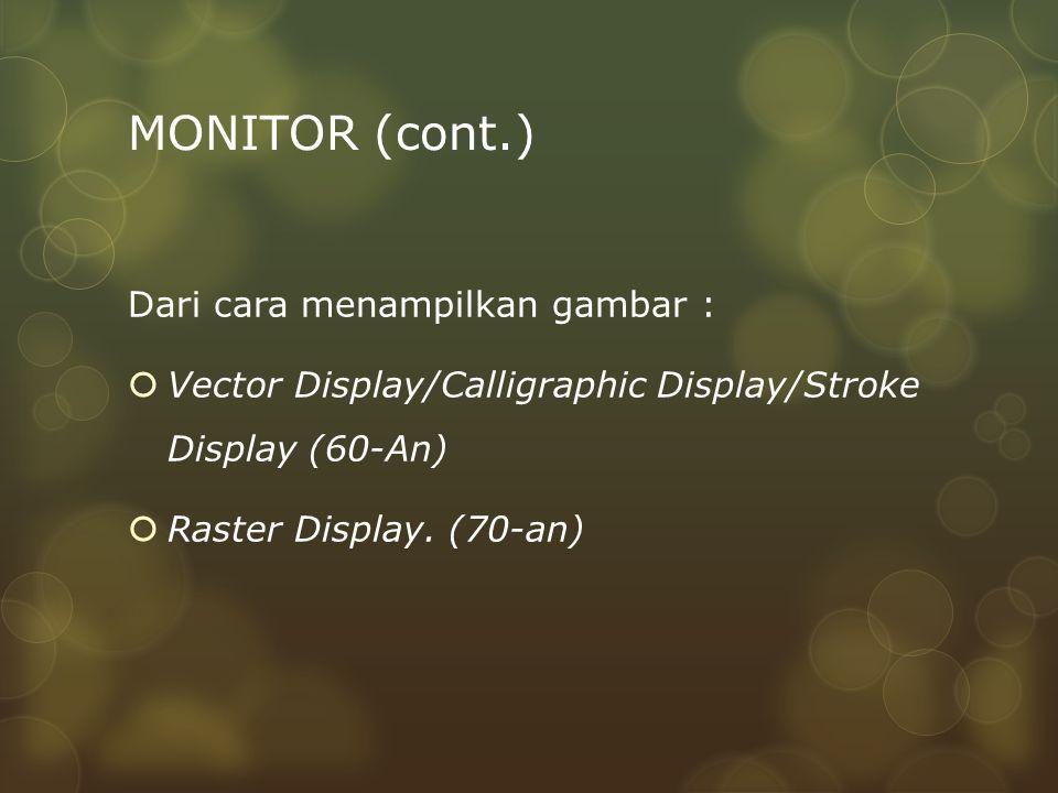 MONITOR (cont.) Dari cara menampilkan gambar :  Vector Display/Calligraphic Display/Stroke Display (60-An)  Raster Display. (70-an)
