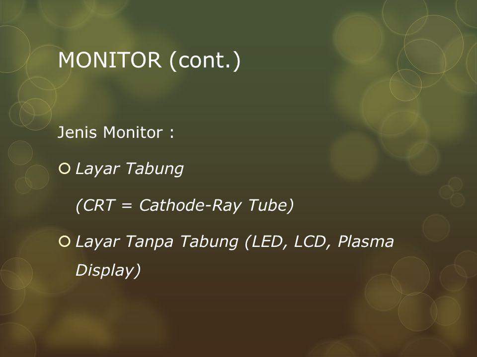 MONITOR (cont.) Jenis Monitor :  Layar Tabung (CRT = Cathode-Ray Tube)  Layar Tanpa Tabung (LED, LCD, Plasma Display)