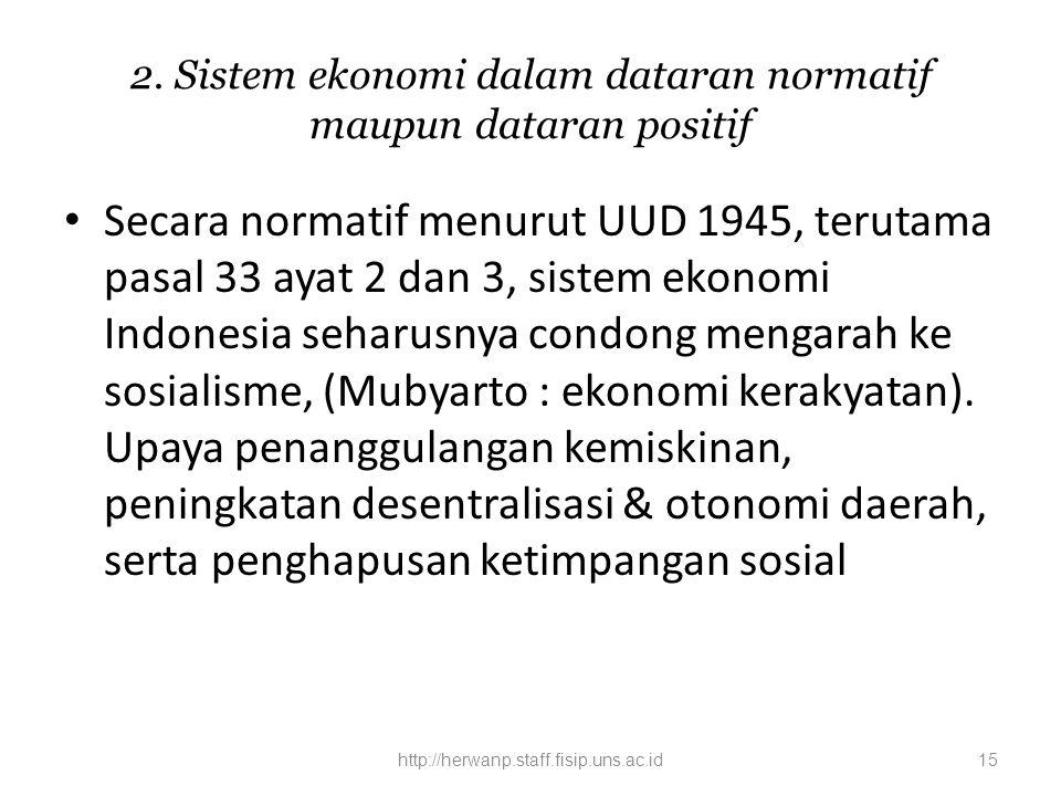 2. Sistem ekonomi dalam dataran normatif maupun dataran positif Secara normatif menurut UUD 1945, terutama pasal 33 ayat 2 dan 3, sistem ekonomi Indon