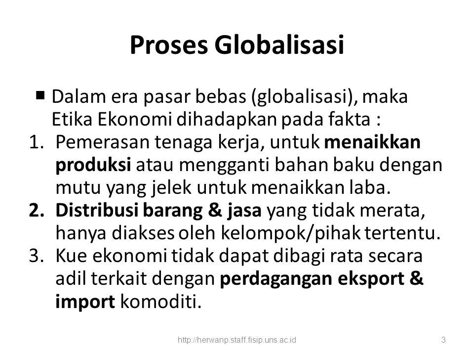 Proses Globalisasi  Dalam era pasar bebas (globalisasi), maka Etika Ekonomi dihadapkan pada fakta : 1.Pemerasan tenaga kerja, untuk menaikkan produksi atau mengganti bahan baku dengan mutu yang jelek untuk menaikkan laba.