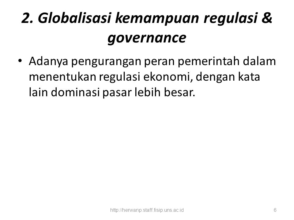 2. Globalisasi kemampuan regulasi & governance Adanya pengurangan peran pemerintah dalam menentukan regulasi ekonomi, dengan kata lain dominasi pasar