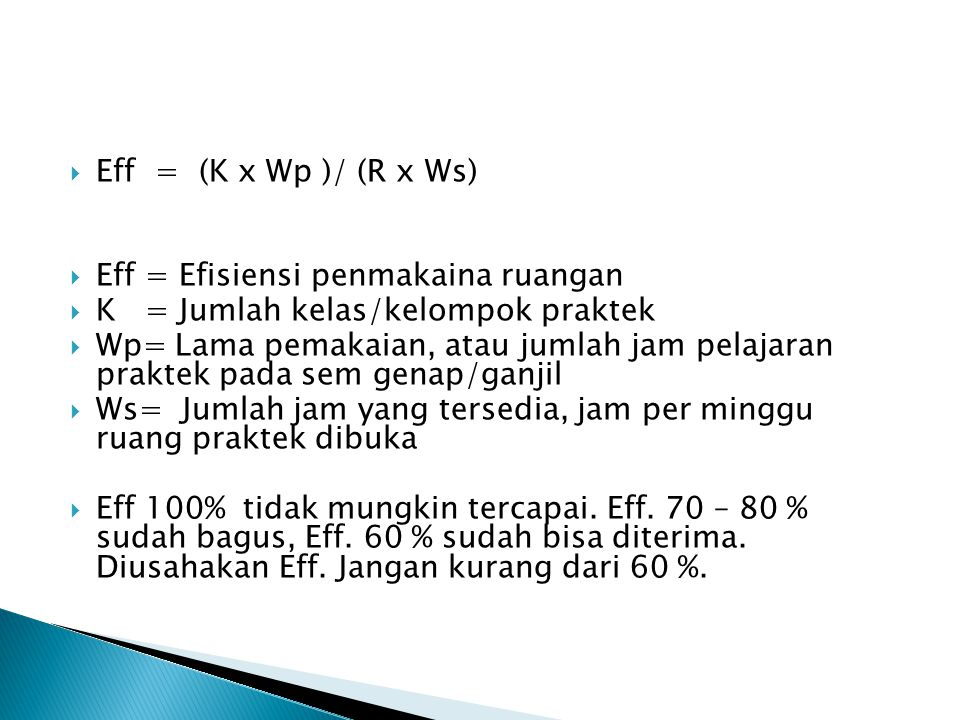  Eff = (K x Wp )/ (R x Ws)  Eff = Efisiensi penmakaina ruangan  K = Jumlah kelas/kelompok praktek  Wp= Lama pemakaian, atau jumlah jam pelajaran p