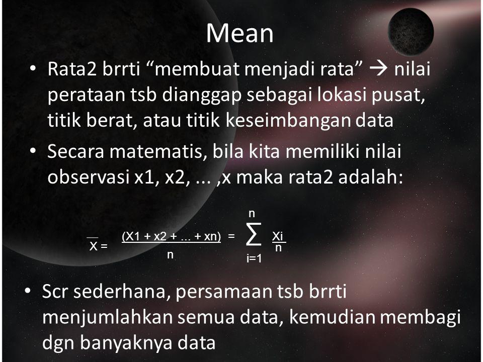 Rata2 brrti membuat menjadi rata  nilai perataan tsb dianggap sebagai lokasi pusat, titik berat, atau titik keseimbangan data Secara matematis, bila kita memiliki nilai observasi x1, x2,...,x maka rata2 adalah: Mean (X1 + x2 +...
