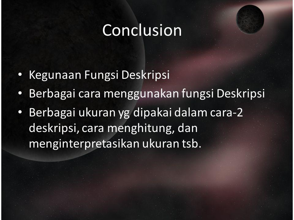 Conclusion Kegunaan Fungsi Deskripsi Berbagai cara menggunakan fungsi Deskripsi Berbagai ukuran yg dipakai dalam cara-2 deskripsi, cara menghitung, dan menginterpretasikan ukuran tsb.