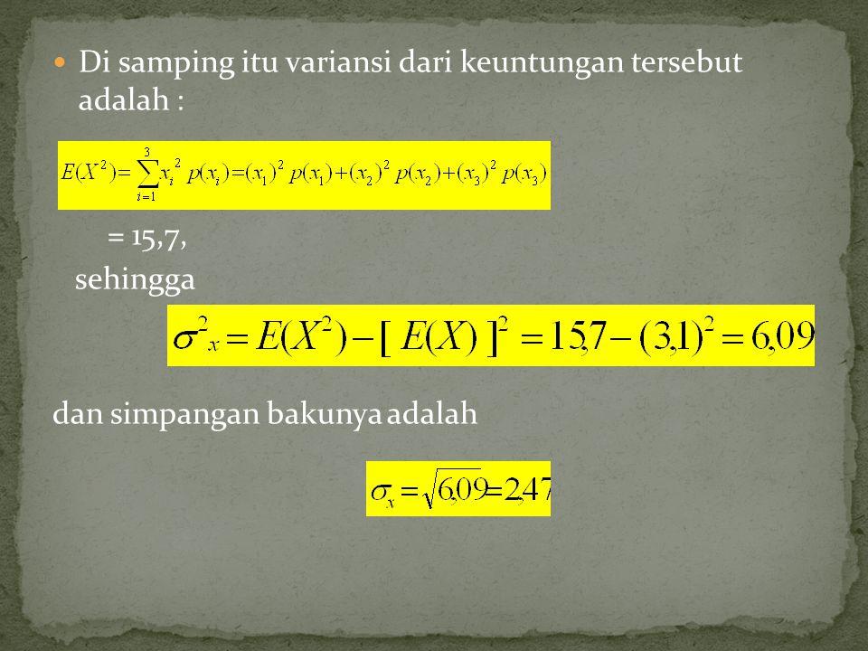 Di samping itu variansi dari keuntungan tersebut adalah : = 25 (0,6) + 1 (0,3) + 4 (0,1) = 15,7, sehingga dan simpangan bakunya adalah