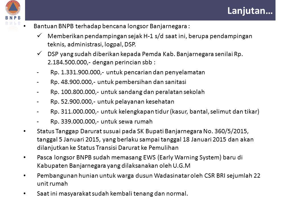 Lanjutan… Bantuan BNPB terhadap bencana longsor Banjarnegara : Memberikan pendampingan sejak H-1 s/d saat ini, berupa pendampingan teknis, administras