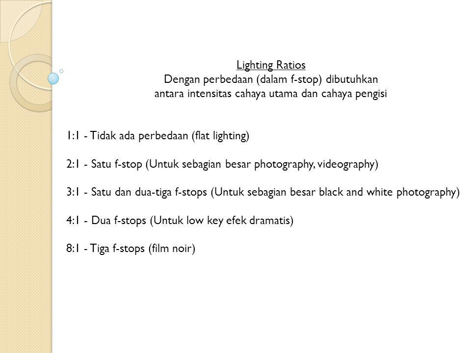 Lighting Ratios Dengan perbedaan (dalam f-stop) dibutuhkan antara intensitas cahaya utama dan cahaya pengisi 1:1 - Tidak ada perbedaan (flat lighting)