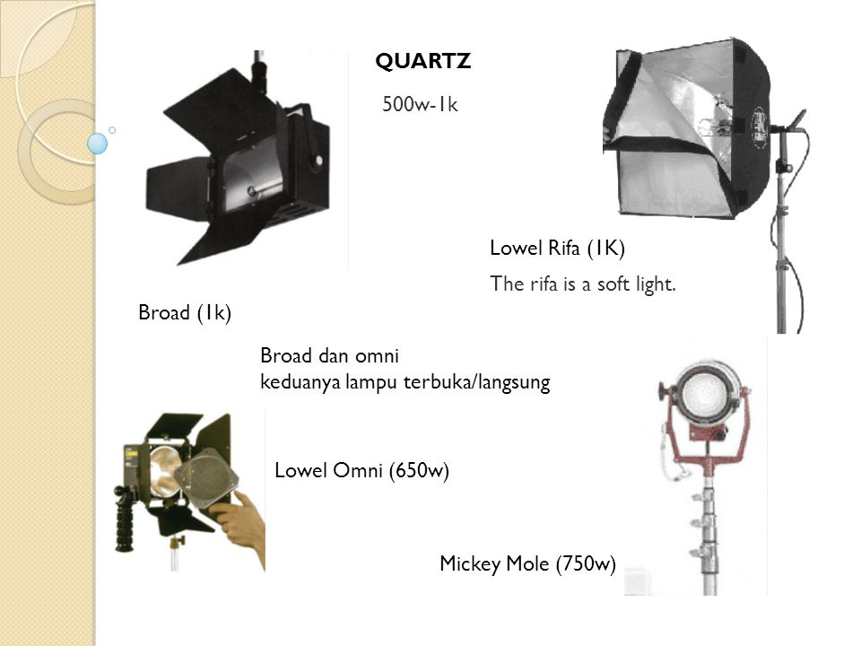 QUARTZ 500w-1k Broad (1k) Mickey Mole (750w) Lowel Omni (650w) Broad dan omni keduanya lampu terbuka/langsung Lowel Rifa (1K) The rifa is a soft light.