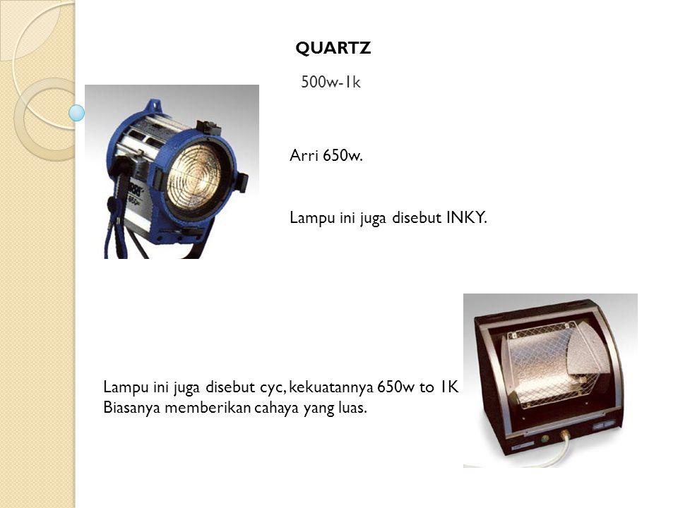 QUARTZ 500w-1k Arri 650w. Lampu ini juga disebut INKY. Lampu ini juga disebut cyc, kekuatannya 650w to 1K Biasanya memberikan cahaya yang luas.