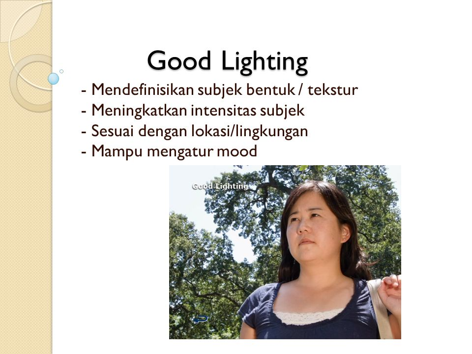 - Mendefinisikan subjek bentuk / tekstur - Meningkatkan intensitas subjek - Sesuai dengan lokasi/lingkungan - Mampu mengatur mood Good Lighting