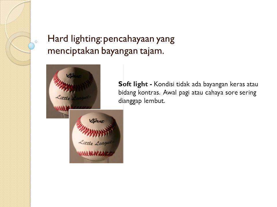 Hard lighting: pencahayaan yang menciptakan bayangan tajam. Soft light - Kondisi tidak ada bayangan keras atau bidang kontras. Awal pagi atau cahaya s