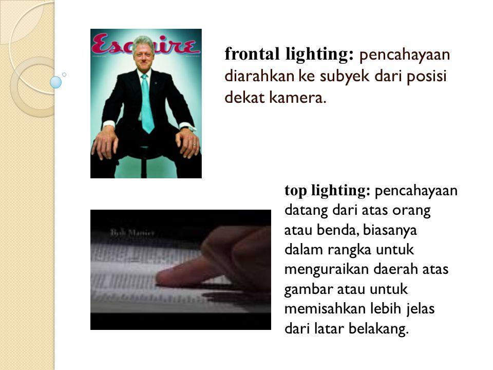 frontal lighting: pencahayaan diarahkan ke subyek dari posisi dekat kamera. top lighting: pencahayaan datang dari atas orang atau benda, biasanya dala
