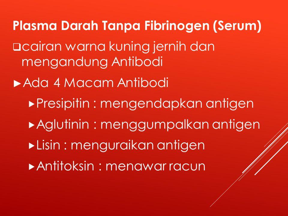 Plasma Darah Tanpa Fibrinogen (Serum)  cairan warna kuning jernih dan mengandung Antibodi ► Ada 4 Macam Antibodi  Presipitin : mengendapkan antigen  Aglutinin : menggumpalkan antigen  Lisin : menguraikan antigen  Antitoksin : menawar racun