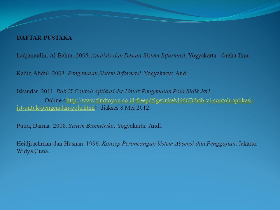 DAFTAR PUSTAKA Ladjamudin, Al-Bahra, 2005, Analisis dan Desain Sistem Informasi, Yogyakarta : Graha Ilmu. Kadir, Abdul. 2003. Pengenalan Sistem Inform