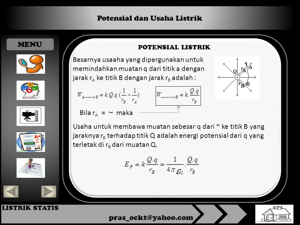 Potensial dan Usaha Listrik pras_ockt@yahoo.com LISTRIK STATIS POTENSIAL LISTRIK Besarnya usaaha yang dipergunakan untuk memindahkan muatan q dari titik a dengan jarak r A ke titik B dengan jarak r B adalah : Bila r A =  maka Usaha untuk membawa muatan sebesar q dari ~ ke titik B yang jaraknya r B terhadap titik Q adalah energi potensial dari q yang terletak di r B dari muatan Q.