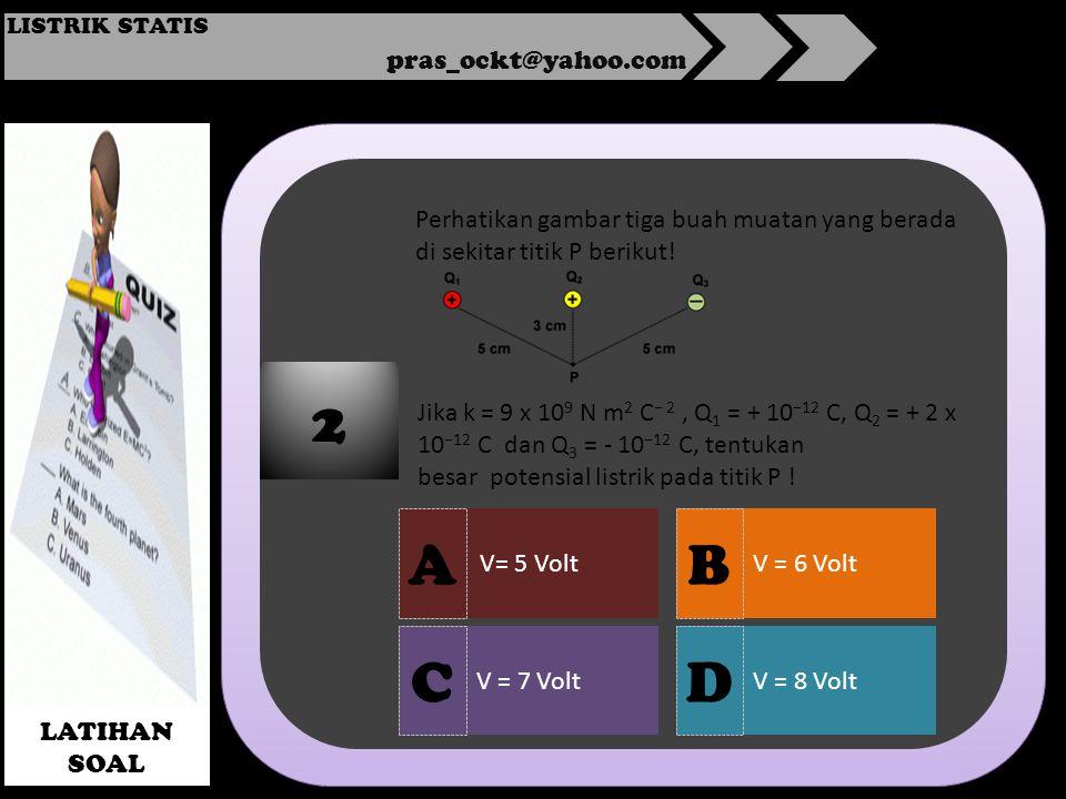 pras_ockt@yahoo.com LISTRIK STATIS LATIHAN SOAL V= 5 Volt V = 7 VoltV = 8 Volt V = 6 Volt 2 A DC B Perhatikan gambar tiga buah muatan yang berada di sekitar titik P berikut.