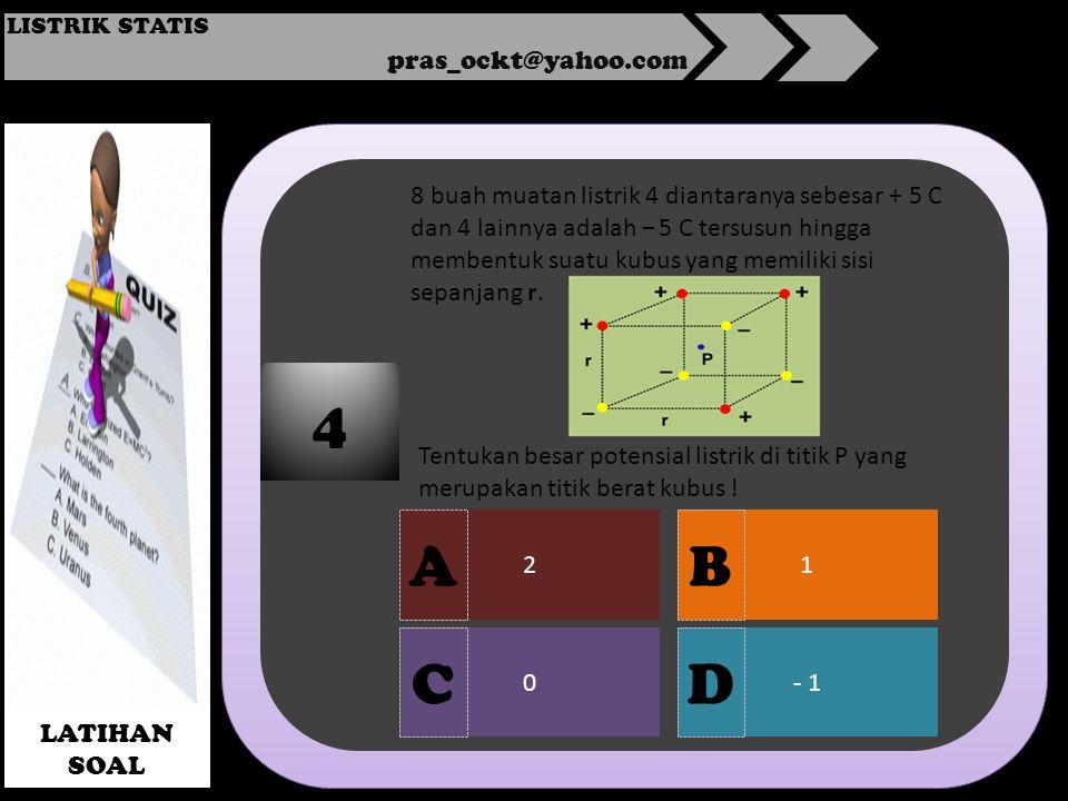 pras_ockt@yahoo.com LISTRIK STATIS LATIHAN SOAL 2 0- 1 1 4 A DC B 8 buah muatan listrik 4 diantaranya sebesar + 5 C dan 4 lainnya adalah − 5 C tersusun hingga membentuk suatu kubus yang memiliki sisi sepanjang r.