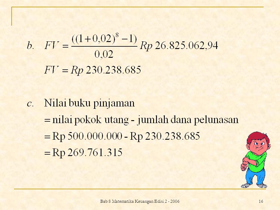 Bab 8 Matematika Keuangan Edisi 2 - 2006 17 PERBANDINGAN METODE AMORTISASI DAN DANA PELUNASAN Contoh 8.10 Sebuah perusahaan yang sedang berkembang merencanakan untuk meminjam sebesar Rp 1 milyar selama 5 tahun dari bank.