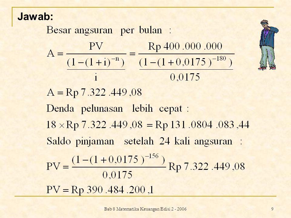 Bab 8 Matematika Keuangan Edisi 2 - 2006 10 Besar pinjaman yang harus diperoleh untuk pelunasan : Rp 131.804.083,44 + Rp 390.484.200,1 = Rp 522.288.283,54 Selanjutnya, dengan bunga 15% p.a.