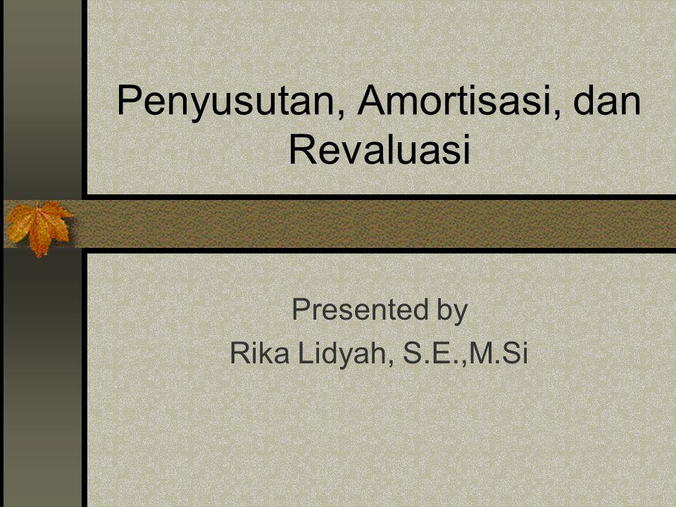Penyusutan, Amortisasi, dan Revaluasi Presented by Rika Lidyah, S.E.,M.Si