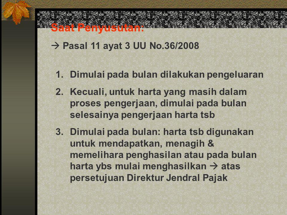 Saat Penyusutan:  Pasal 11 ayat 3 UU No.36/2008 1.Dimulai pada bulan dilakukan pengeluaran 2.Kecuali, untuk harta yang masih dalam proses pengerjaan,