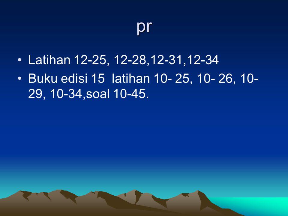 pr Latihan 12-25, 12-28,12-31,12-34 Buku edisi 15 latihan 10- 25, 10- 26, 10- 29, 10-34,soal 10-45.