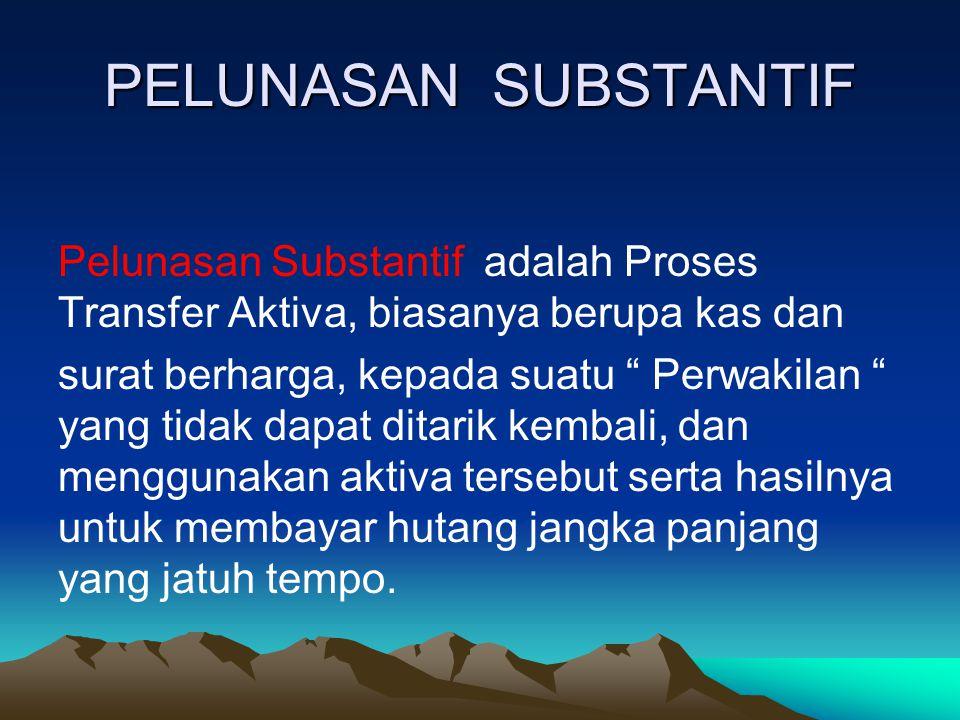 """PELUNASAN SUBSTANTIF Pelunasan Substantif adalah Proses Transfer Aktiva, biasanya berupa kas dan surat berharga, kepada suatu """" Perwakilan """" yang tida"""