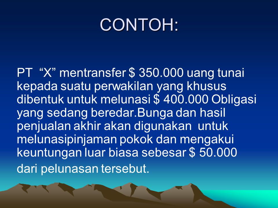 CONTOH: PT X mentransfer $ 350.000 uang tunai kepada suatu perwakilan yang khusus dibentuk untuk melunasi $ 400.000 Obligasi yang sedang beredar.Bunga dan hasil penjualan akhir akan digunakan untuk melunasipinjaman pokok dan mengakui keuntungan luar biasa sebesar $ 50.000 dari pelunasan tersebut.