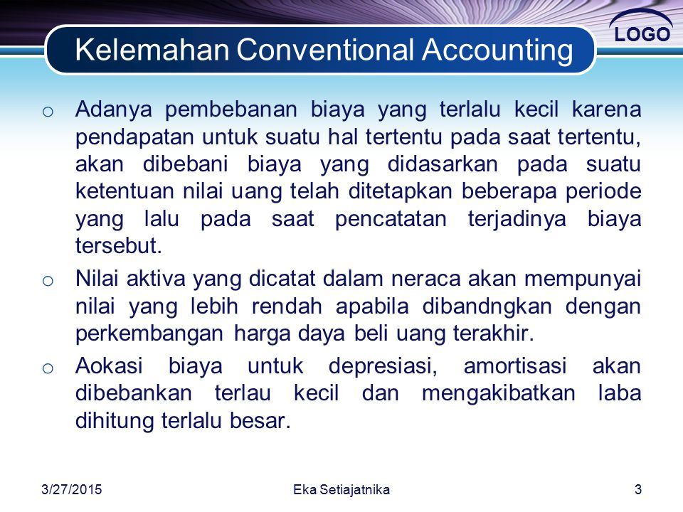LOGO Kelemahan Conventional Accounting o Adanya pembebanan biaya yang terlalu kecil karena pendapatan untuk suatu hal tertentu pada saat tertentu, akan dibebani biaya yang didasarkan pada suatu ketentuan nilai uang telah ditetapkan beberapa periode yang lalu pada saat pencatatan terjadinya biaya tersebut.