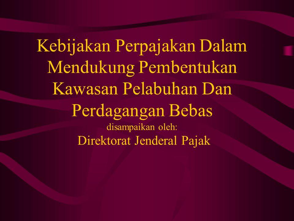 Kebijakan Perpajakan Dalam Mendukung Pembentukan Kawasan Pelabuhan Dan Perdagangan Bebas disampaikan oleh: Direktorat Jenderal Pajak