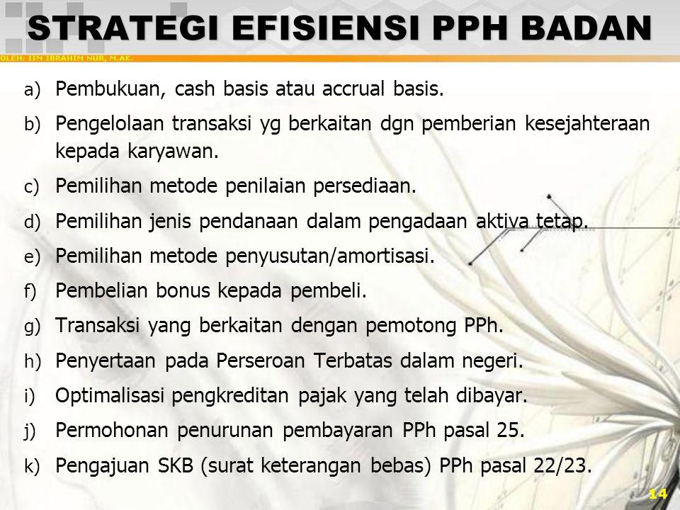 14 STRATEGI EFISIENSI PPH BADAN a) Pembukuan, cash basis atau accrual basis. b) Pengelolaan transaksi yg berkaitan dgn pemberian kesejahteraan kepada