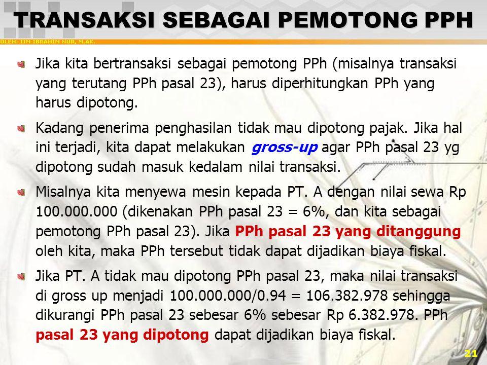 21 TRANSAKSI SEBAGAI PEMOTONG PPH Jika kita bertransaksi sebagai pemotong PPh (misalnya transaksi yang terutang PPh pasal 23), harus diperhitungkan PP