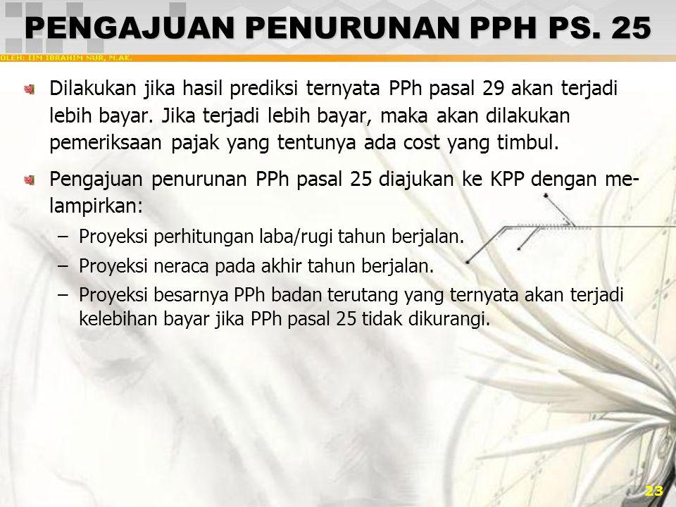 23 PENGAJUAN PENURUNAN PPH PS. 25 Dilakukan jika hasil prediksi ternyata PPh pasal 29 akan terjadi lebih bayar. Jika terjadi lebih bayar, maka akan di