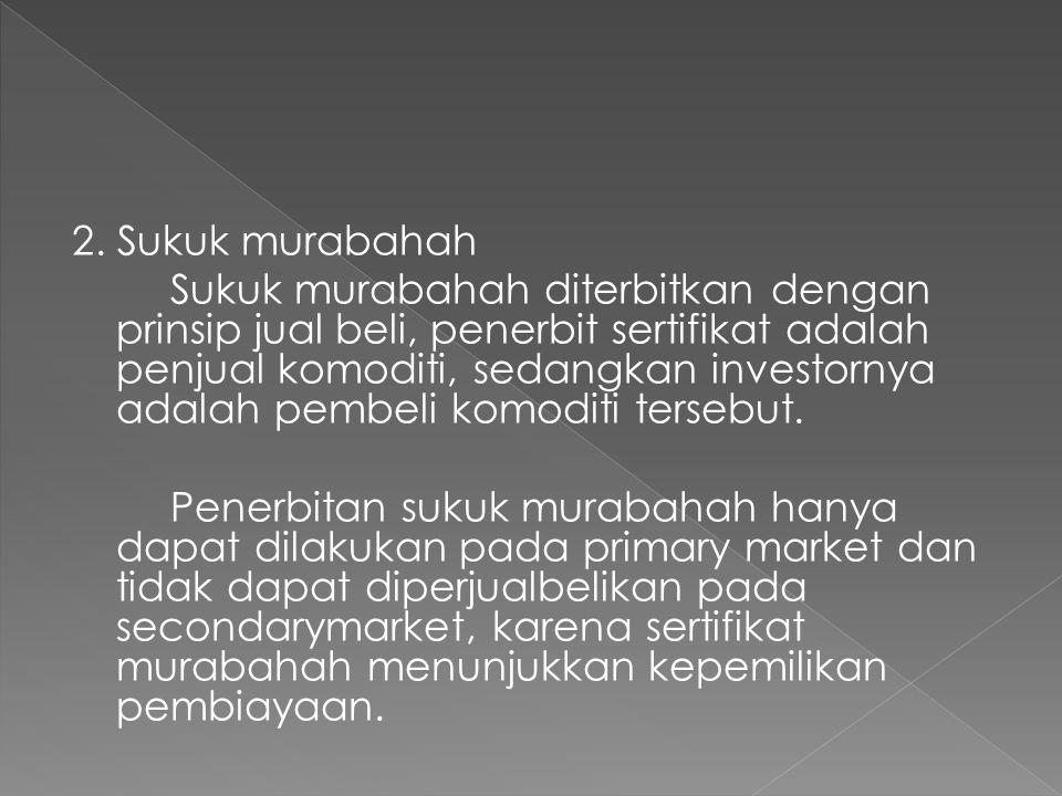 2. Sukuk murabahah Sukuk murabahah diterbitkan dengan prinsip jual beli, penerbit sertifikat adalah penjual komoditi, sedangkan investornya adalah pem